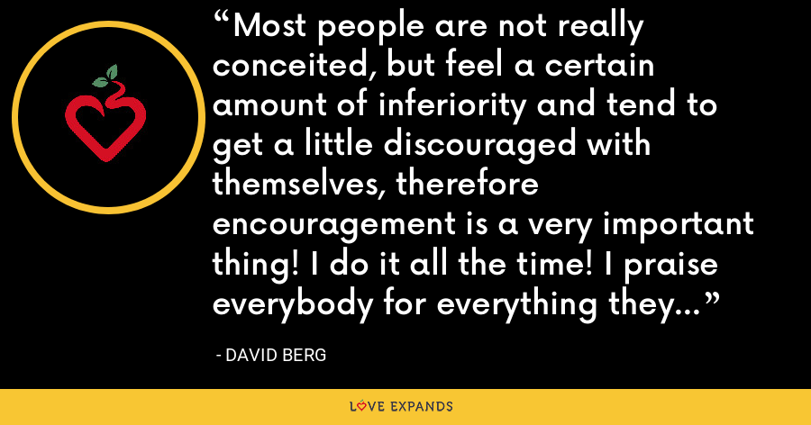Most people are not really conceited, but feel a certain amount of inferiority and tend to get a little discouraged with themselves, therefore encouragement is a very important thing! I do it all the time! I praise everybody for everything they do that I see is good. - David Berg
