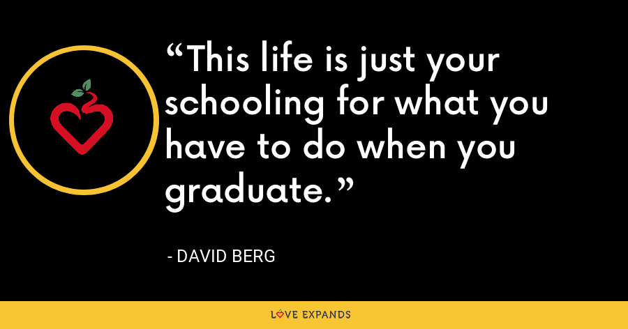 This life is just your schooling for what you have to do when you graduate. - David Berg