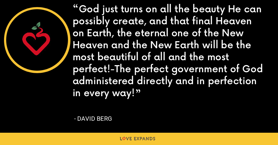 God just turns on all the beauty He can possibly create, and that final Heaven on Earth, the eternal one of the New Heaven and the New Earth will be the most beautiful of all and the most perfect!-The perfect government of God administered directly and in perfection in every way! - David Berg