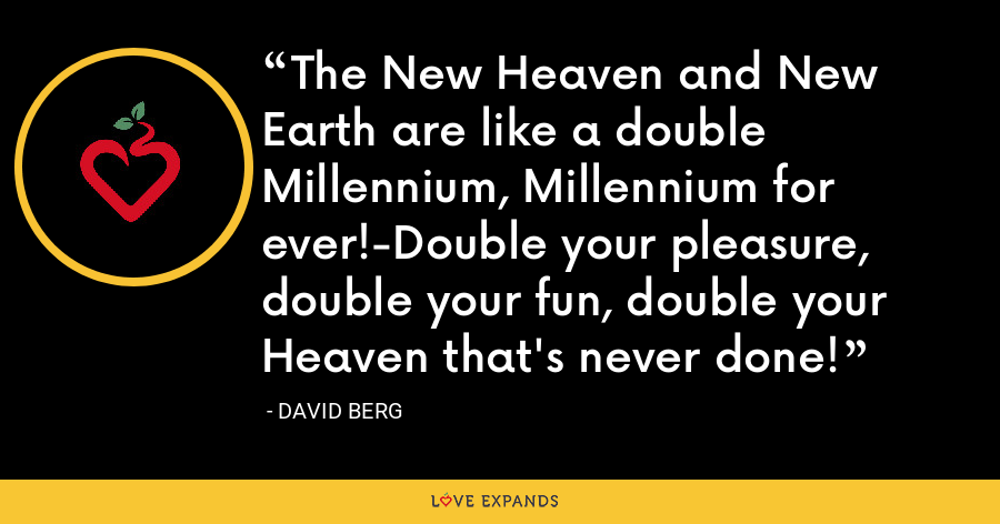 The New Heaven and New Earth are like a double Millennium, Millennium for ever!-Double your pleasure, double your fun, double your Heaven that's never done! - David Berg