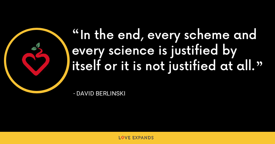 In the end, every scheme and every science is justified by itself or it is not justified at all. - David Berlinski
