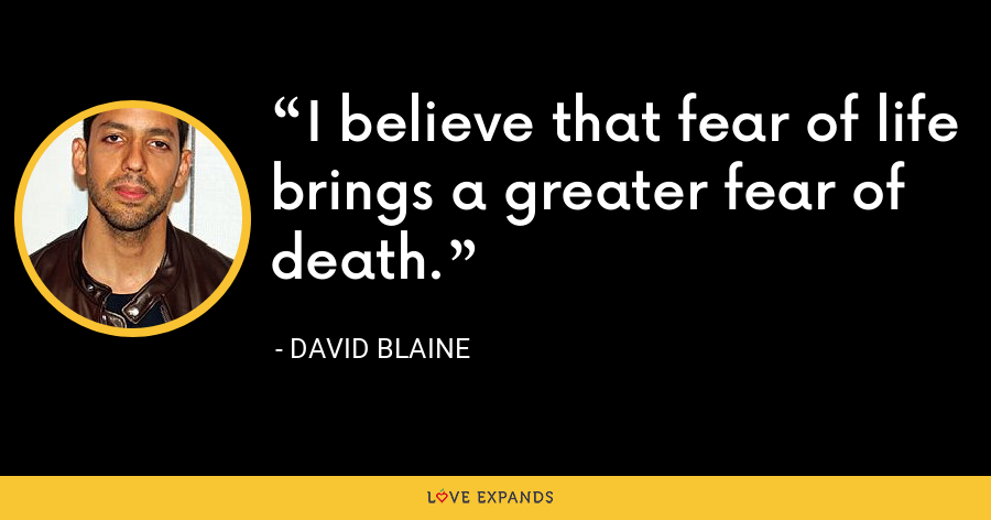 I believe that fear of life brings a greater fear of death. - David Blaine
