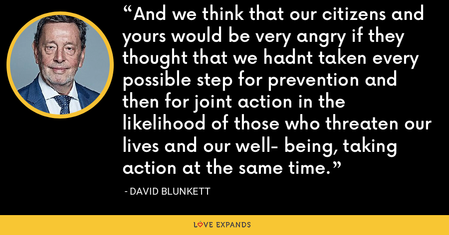 And we think that our citizens and yours would be very angry if they thought that we hadnt taken every possible step for prevention and then for joint action in the likelihood of those who threaten our lives and our well- being, taking action at the same time. - David Blunkett
