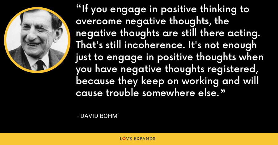 If you engage in positive thinking to overcome negative thoughts, the negative thoughts are still there acting. That's still incoherence. It's not enough just to engage in positive thoughts when you have negative thoughts registered, because they keep on working and will cause trouble somewhere else. - David Bohm