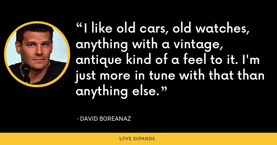 I like old cars, old watches, anything with a vintage, antique kind of a feel to it. I'm just more in tune with that than anything else. - David Boreanaz