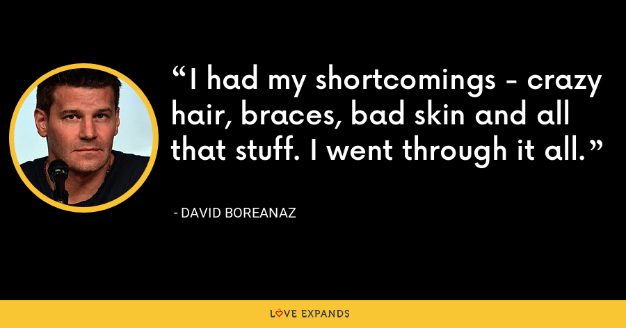 I had my shortcomings - crazy hair, braces, bad skin and all that stuff. I went through it all. - David Boreanaz