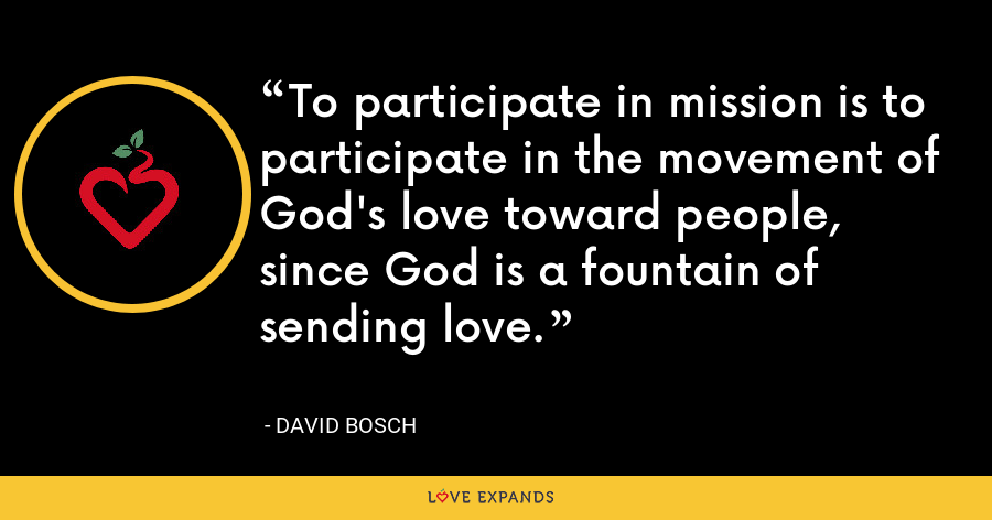 To participate in mission is to participate in the movement of God's love toward people, since God is a fountain of sending love. - David Bosch