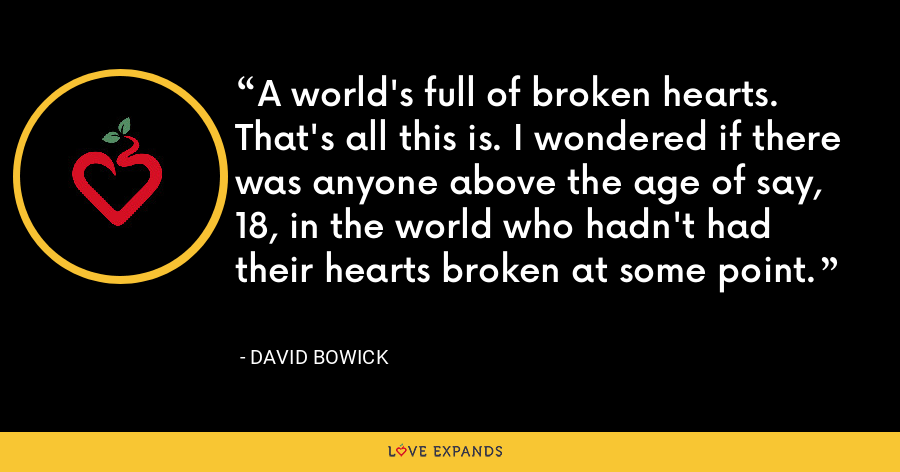 A world's full of broken hearts. That's all this is. I wondered if there was anyone above the age of say, 18, in the world who hadn't had their hearts broken at some point. - David Bowick