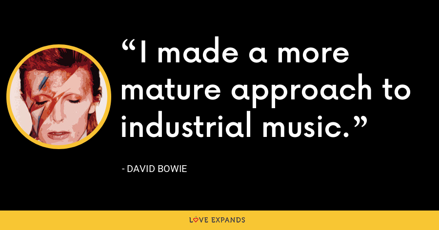 I made a more mature approach to industrial music. - David Bowie