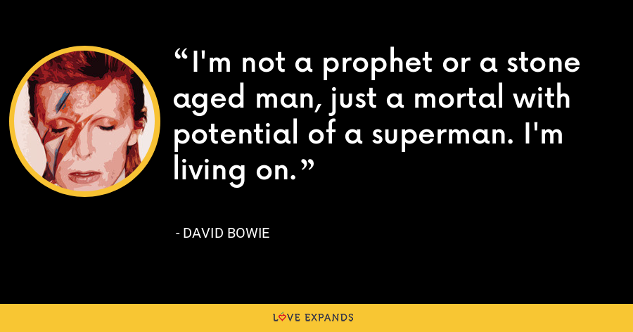I'm not a prophet or a stone aged man, just a mortal with potential of a superman. I'm living on. - David Bowie