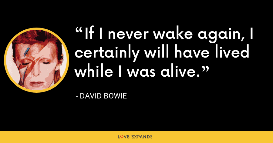 If I never wake again, I certainly will have lived while I was alive. - David Bowie