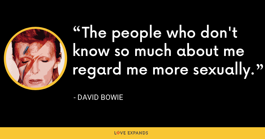 The people who don't know so much about me regard me more sexually. - David Bowie