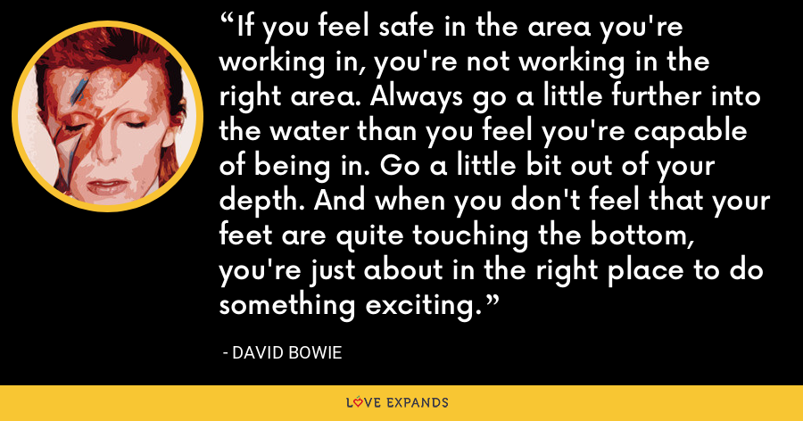 If you feel safe in the area you're working in, you're not working in the right area. Always go a little further into the water than you feel you're capable of being in. Go a little bit out of your depth. And when you don't feel that your feet are quite touching the bottom, you're just about in the right place to do something exciting. - David Bowie
