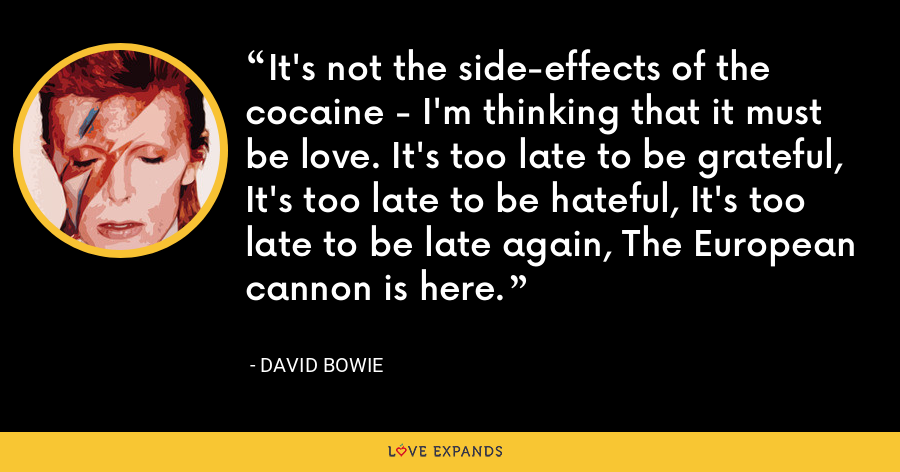 It's not the side-effects of the cocaine - I'm thinking that it must be love. It's too late to be grateful, It's too late to be hateful, It's too late to be late again, The European cannon is here. - David Bowie