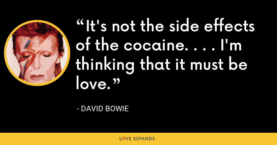 It's not the side effects of the cocaine. . . . I'm thinking that it must be love. - David Bowie