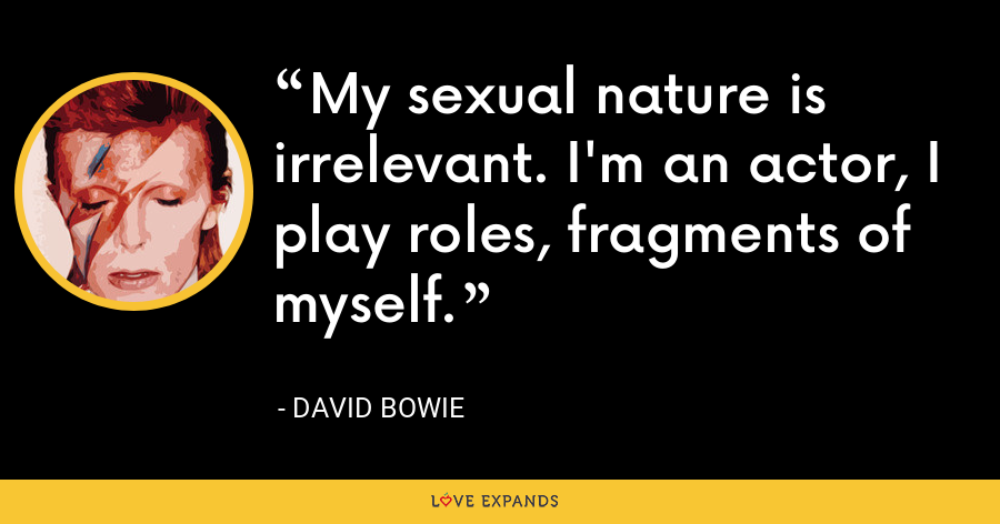 My sexual nature is irrelevant. I'm an actor, I play roles, fragments of myself. - David Bowie