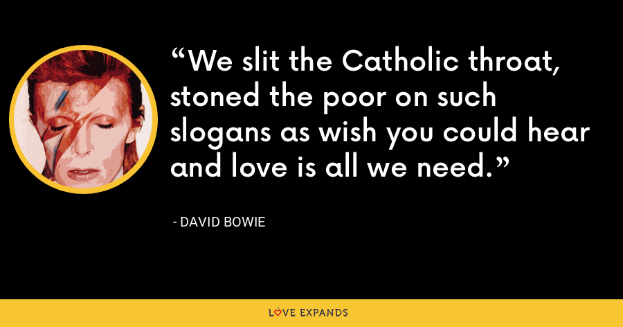 We slit the Catholic throat, stoned the poor on such slogans as wish you could hear and love is all we need. - David Bowie