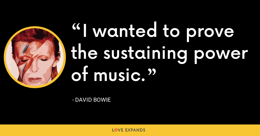 I wanted to prove the sustaining power of music. - David Bowie