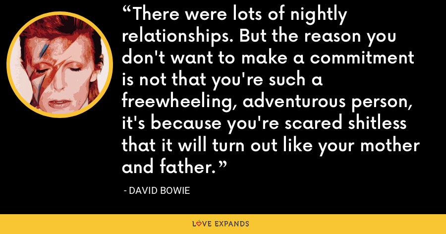 There were lots of nightly relationships. But the reason you don't want to make a commitment is not that you're such a freewheeling, adventurous person, it's because you're scared shitless that it will turn out like your mother and father. - David Bowie