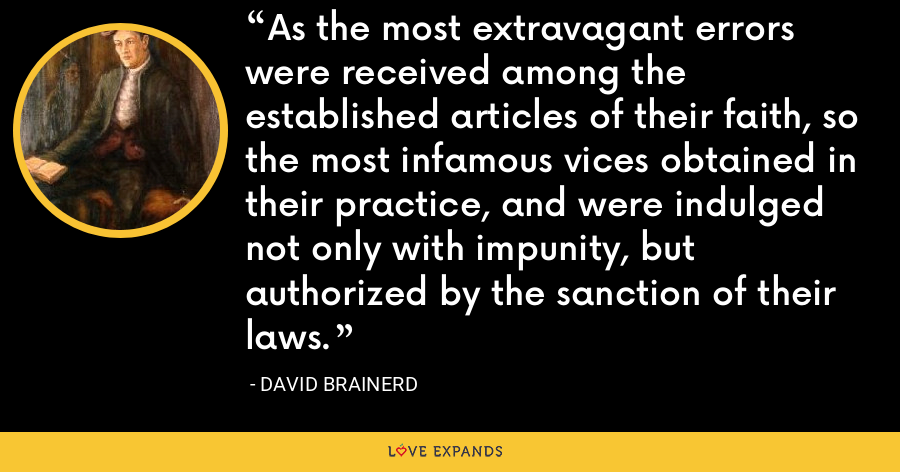 As the most extravagant errors were received among the established articles of their faith, so the most infamous vices obtained in their practice, and were indulged not only with impunity, but authorized by the sanction of their laws. - David Brainerd