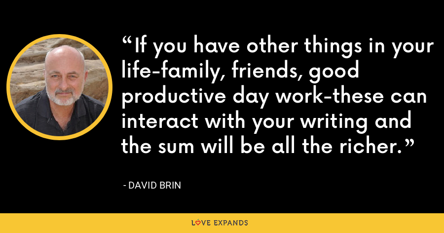 If you have other things in your life-family, friends, good productive day work-these can interact with your writing and the sum will be all the richer. - David Brin