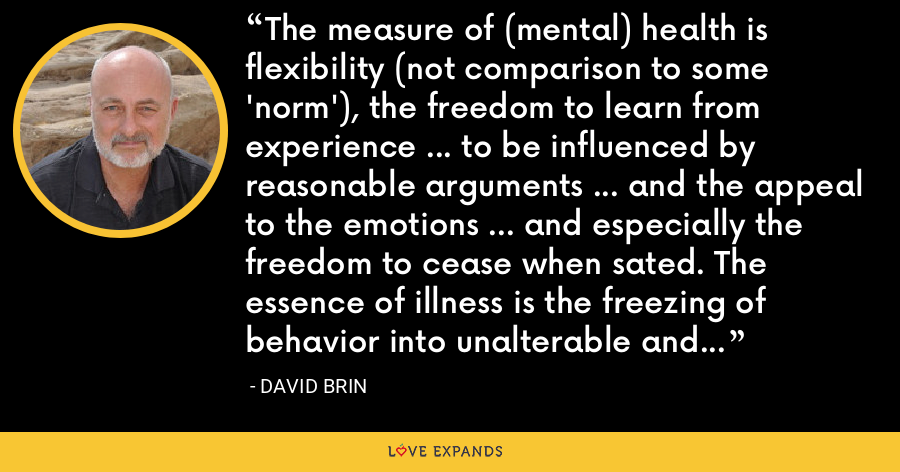 The measure of (mental) health is flexibility (not comparison to some 'norm'), the freedom to learn from experience ... to be influenced by reasonable arguments ... and the appeal to the emotions ... and especially the freedom to cease when sated. The essence of illness is the freezing of behavior into unalterable and insatiable patterns. - David Brin
