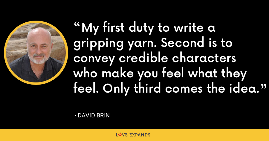 My first duty to write a gripping yarn. Second is to convey credible characters who make you feel what they feel. Only third comes the idea. - David Brin