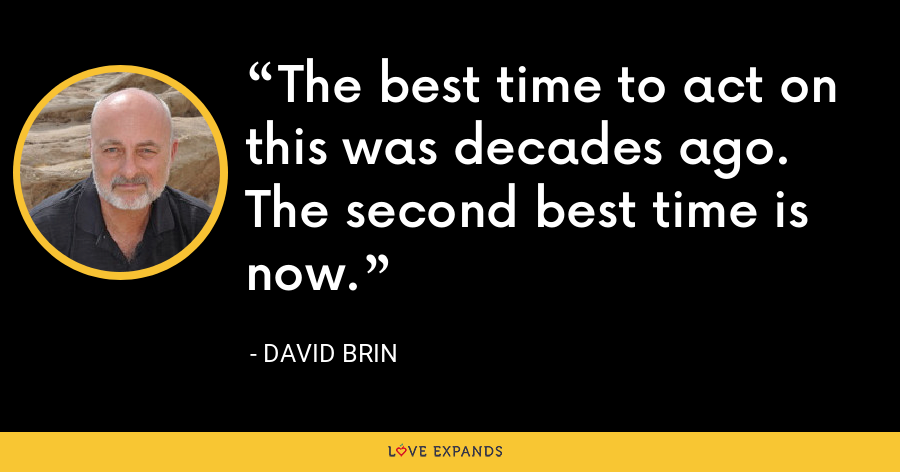 The best time to act on this was decades ago. The second best time is now. - David Brin