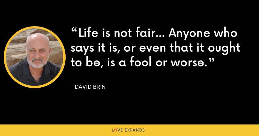 Life is not fair... Anyone who says it is, or even that it ought to be, is a fool or worse. - David Brin