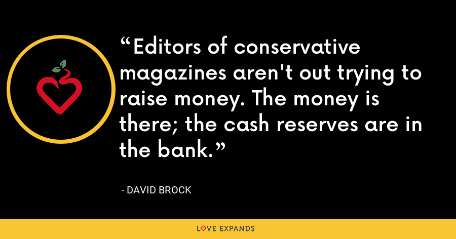 Editors of conservative magazines aren't out trying to raise money. The money is there; the cash reserves are in the bank. - David Brock