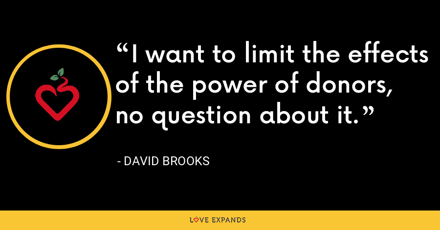 I want to limit the effects of the power of donors, no question about it. - David Brooks