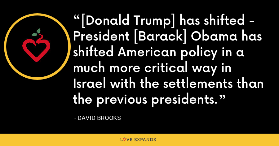 [Donald Trump] has shifted - President [Barack] Obama has shifted American policy in a much more critical way in Israel with the settlements than the previous presidents. - David Brooks