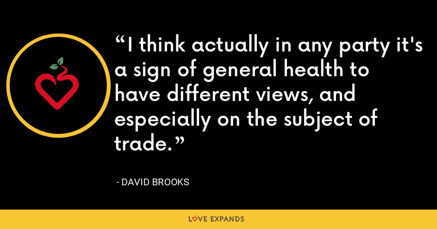 I think actually in any party it's a sign of general health to have different views, and especially on the subject of trade. - David Brooks