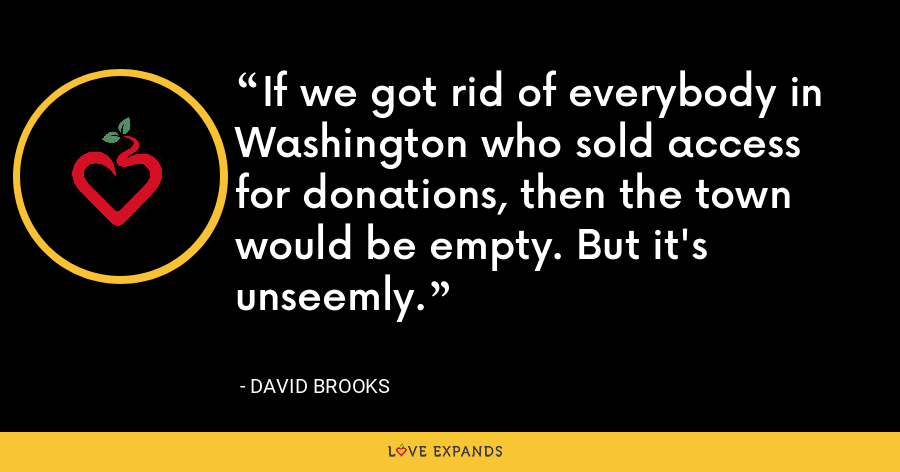 If we got rid of everybody in Washington who sold access for donations, then the town would be empty. But it's unseemly. - David Brooks