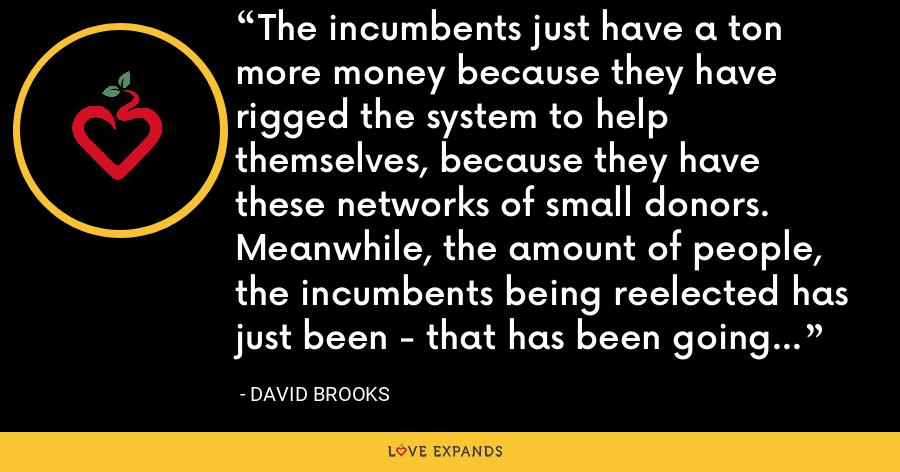 The incumbents just have a ton more money because they have rigged the system to help themselves, because they have these networks of small donors. Meanwhile, the amount of people, the incumbents being reelected has just been - that has been going up and up and up. - David Brooks