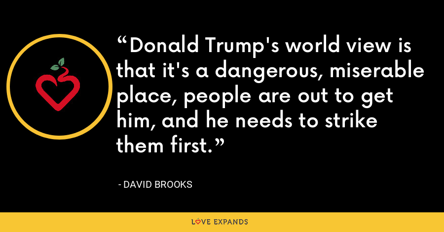 Donald Trump's world view is that it's a dangerous, miserable place, people are out to get him, and he needs to strike them first. - David Brooks