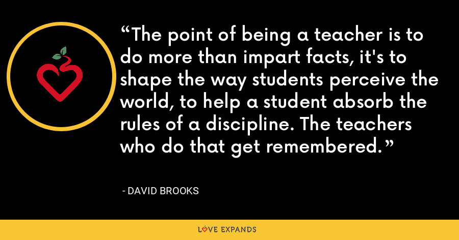 The point of being a teacher is to do more than impart facts, it's to shape the way students perceive the world, to help a student absorb the rules of a discipline. The teachers who do that get remembered. - David Brooks