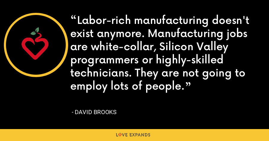 Labor-rich manufacturing doesn't exist anymore. Manufacturing jobs are white-collar, Silicon Valley programmers or highly-skilled technicians. They are not going to employ lots of people. - David Brooks