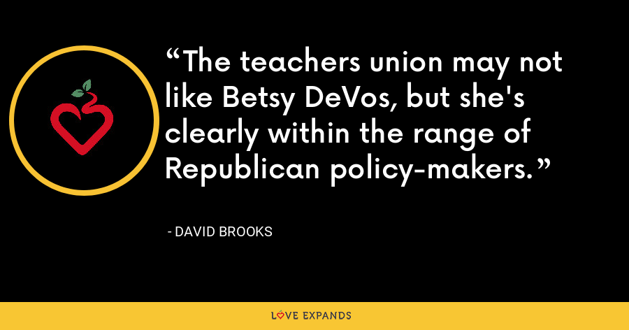 The teachers union may not like Betsy DeVos, but she's clearly within the range of Republican policy-makers. - David Brooks