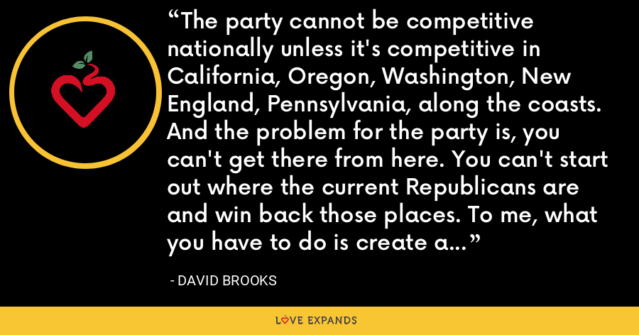 The party cannot be competitive nationally unless it's competitive in California, Oregon, Washington, New England, Pennsylvania, along the coasts. And the problem for the party is, you can't get there from here. You can't start out where the current Republicans are and win back those places. To me, what you have to do is create a different Republican Party that can win in those places. - David Brooks