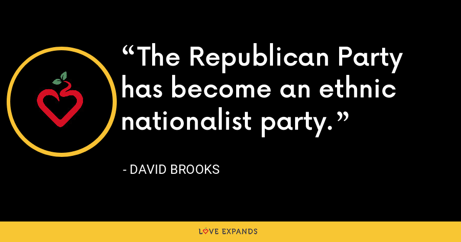 The Republican Party has become an ethnic nationalist party. - David Brooks