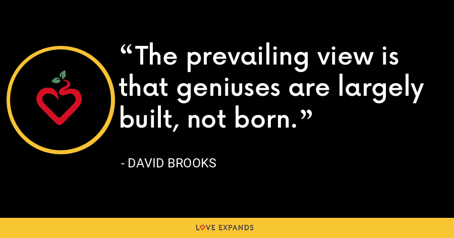 The prevailing view is that geniuses are largely built, not born. - David Brooks