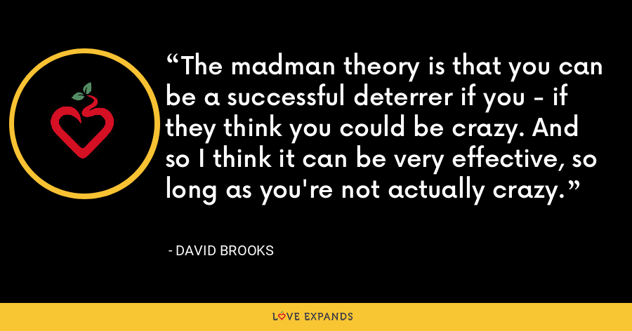 The madman theory is that you can be a successful deterrer if you - if they think you could be crazy. And so I think it can be very effective, so long as you're not actually crazy. - David Brooks