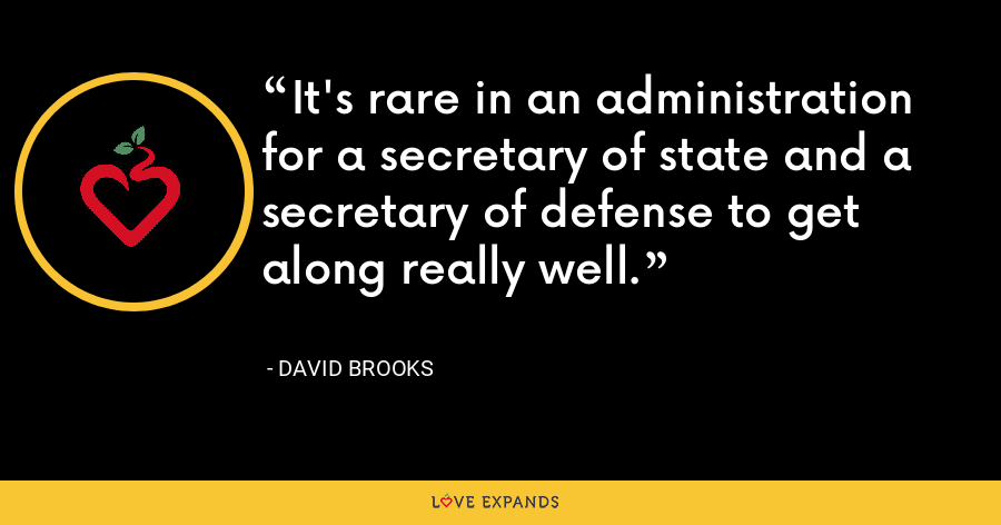 It's rare in an administration for a secretary of state and a secretary of defense to get along really well. - David Brooks