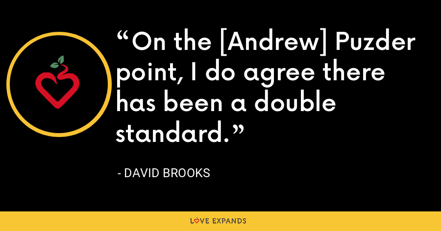 On the [Andrew] Puzder point, I do agree there has been a double standard. - David Brooks