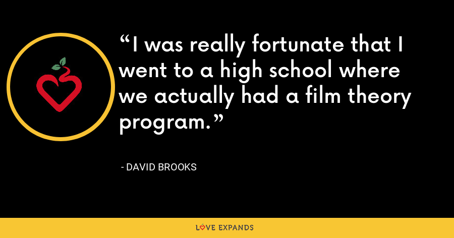 I was really fortunate that I went to a high school where we actually had a film theory program. - David Brooks