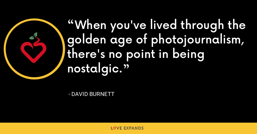 When you've lived through the golden age of photojournalism, there's no point in being nostalgic. - David Burnett