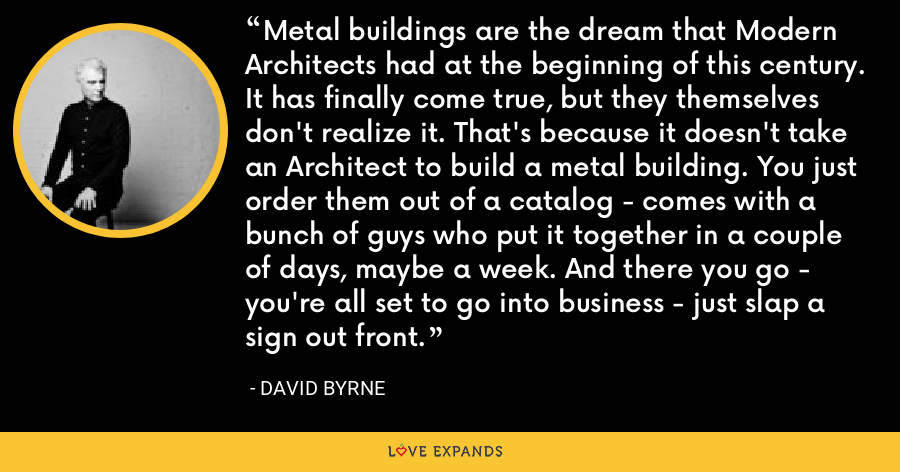 Metal buildings are the dream that Modern Architects had at the beginning of this century. It has finally come true, but they themselves don't realize it. That's because it doesn't take an Architect to build a metal building. You just order them out of a catalog - comes with a bunch of guys who put it together in a couple of days, maybe a week. And there you go - you're all set to go into business - just slap a sign out front. - David Byrne