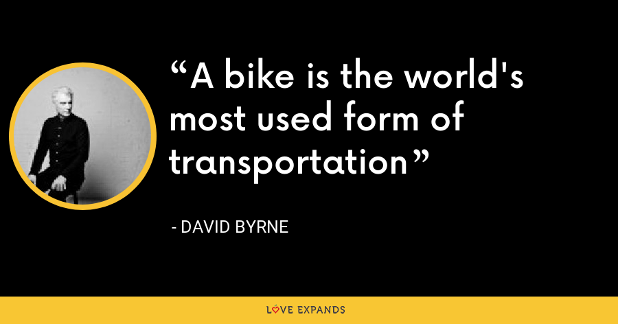 A bike is the world's most used form of transportation - David Byrne
