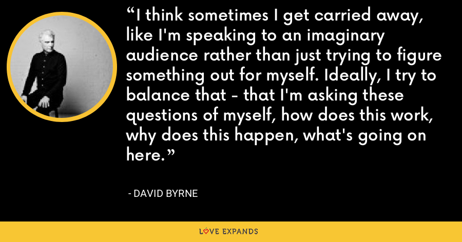 I think sometimes I get carried away, like I'm speaking to an imaginary audience rather than just trying to figure something out for myself. Ideally, I try to balance that - that I'm asking these questions of myself, how does this work, why does this happen, what's going on here. - David Byrne
